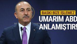 Çavuşoğlu: Türkiye'ye baskı işlemez umarım ABD anlamıştır
